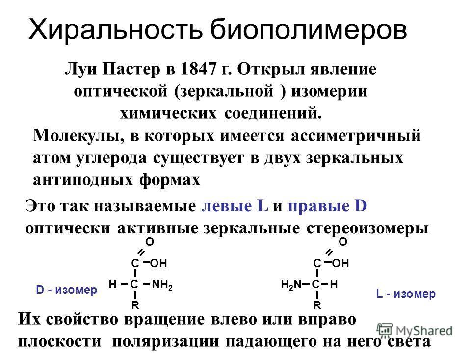 Хиральность биополимеров Луи Пастер в 1847 г. Открыл явление оптической (зеркальной ) изомерии химических соединений. Молекулы, в которых имеется ассиметричный атом углерода существует в двух зеркальных антиподных формах Это так называемые левые L и