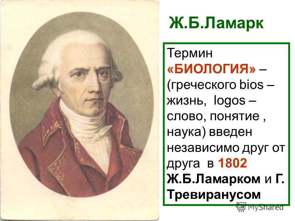 Термин «БИОЛОГИЯ» – (греческого bios – жизнь, logos – слово, понятие, наука) введен независимо друг от друга в 1802 Ж.Б.Ламарком и Г. Тревиранусом Ж.Б.Ламарк