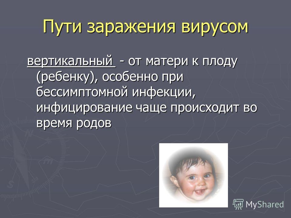 Пути заражения вирусом вертикальный - от матери к плоду (ребенку), особенно при бессимптомной инфекции, инфицирование чаще происходит во время родов
