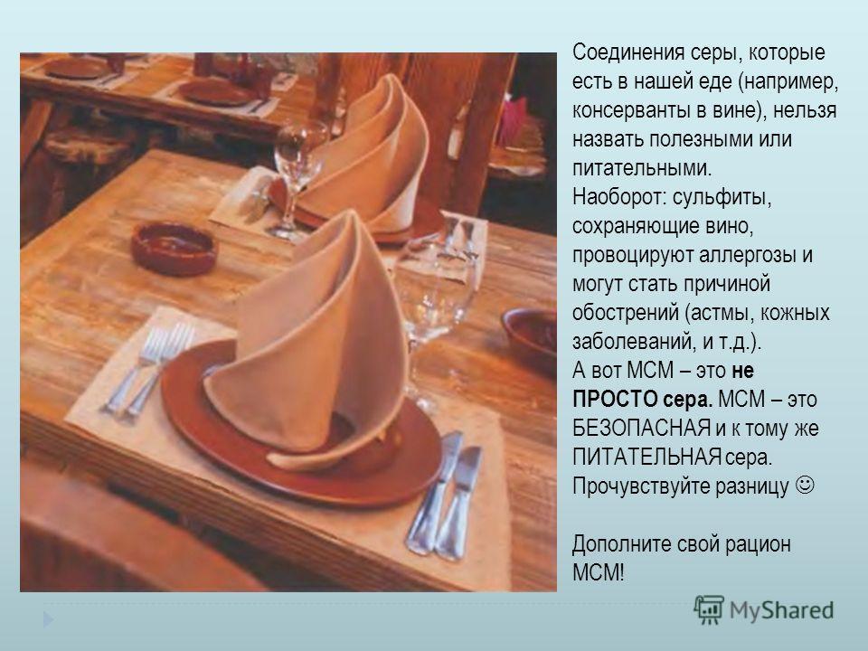 Соединения серы, которые есть в нашей еде (например, консерванты в вине), нельзя назвать полезными или питательными. Наоборот: сульфиты, сохраняющие вино, провоцируют аллергозы и могут стать причиной обострений (астмы, кожных заболеваний, и т.д.). А