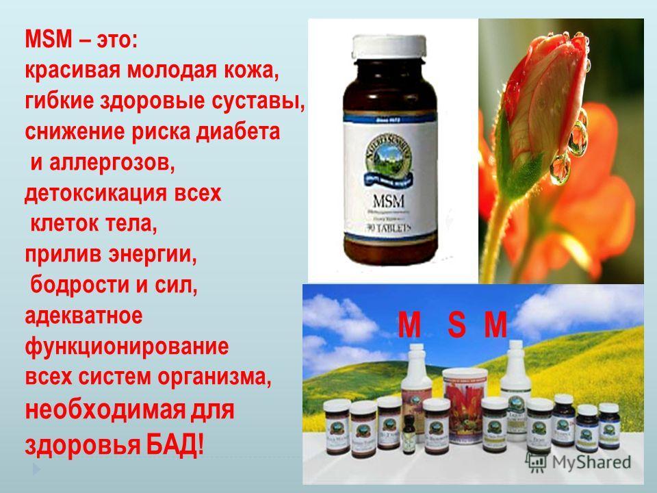 MSM – это: красивая молодая кожа, гибкие здоровые суставы, снижение риска диабета и аллергозов, детоксикация всех клеток тела, прилив энергии, бодрости и сил, адекватное функционирование всех систем организма, необходимая для здоровья БАД! M S M