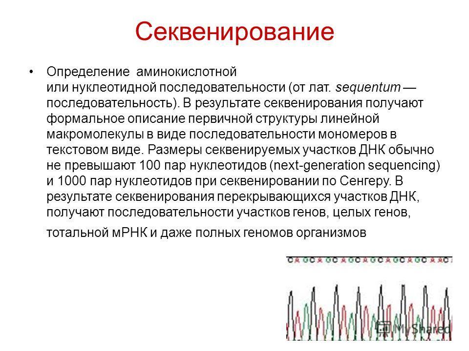 Секвенирование Определение аминокислотной или нуклеотидной последовательности (от лат. sequentum последовательность). В результате секвенирования получают формальное описание первичной структуры линейной макромолекулы в виде последовательности мономе
