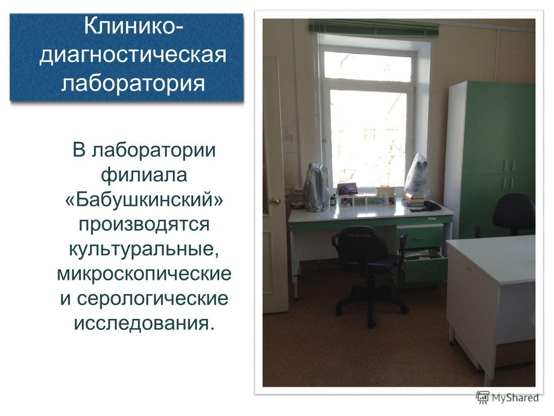 В лаборатории филиала «Бабушкинский» производятся культуральные, микроскопические и серологические исследования. Клинико- диагностическая лаборатория