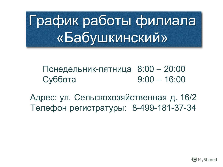 График работы филиала «Бабушкинский» Понедельник-пятница 8:00 – 20:00 Суббота 9:00 – 16:00 Адрес: ул. Сельскохозяйственная д. 16/2 Телефон регистратуры: 8-499-181-37-34