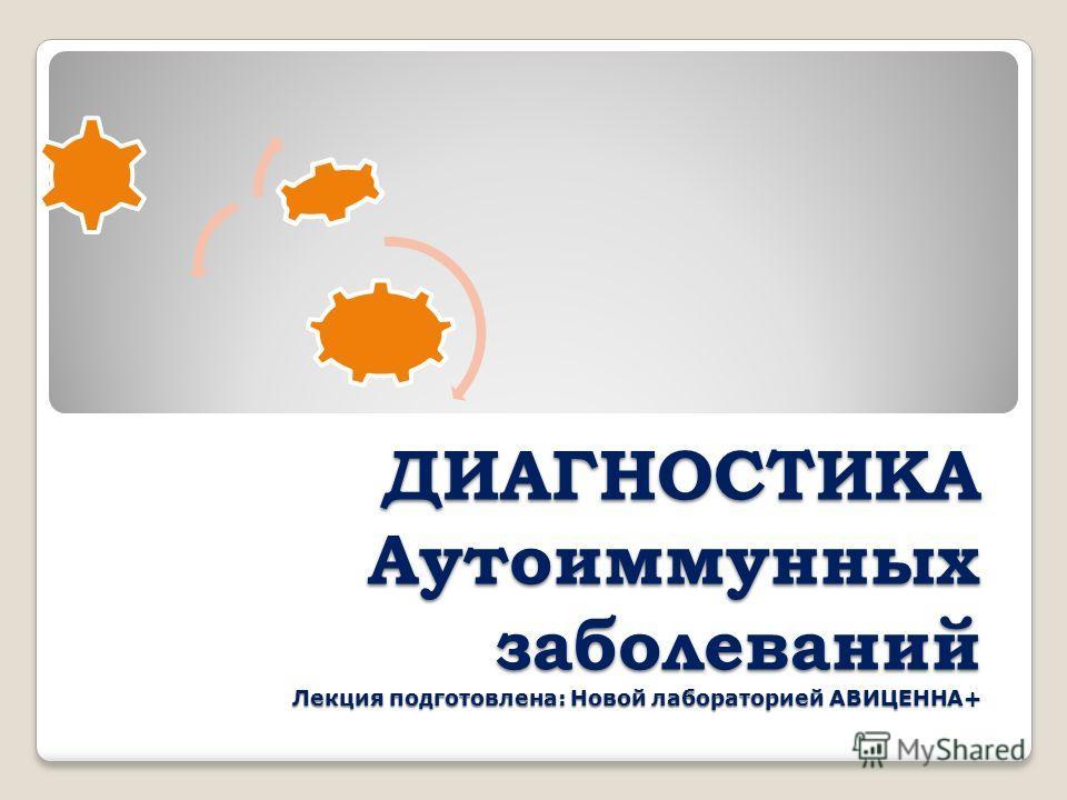 ДИАГНОСТИКА Аутоиммунных заболеваний Лекция подготовлена: Новой лабораторией АВИЦЕННА+