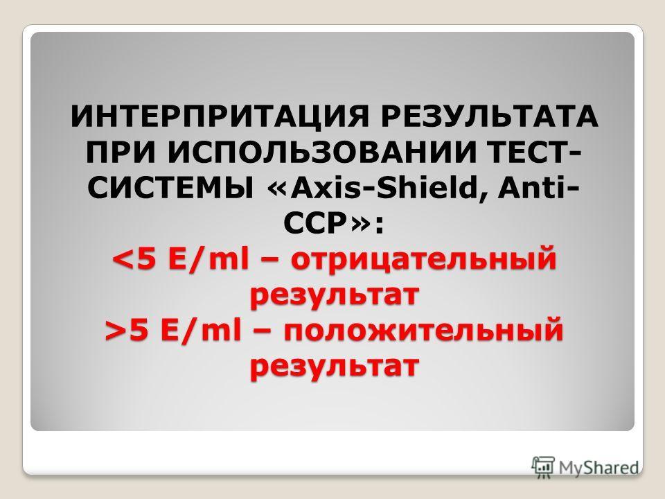5 E/ml – положительный результат ИНТЕРПРИТАЦИЯ РЕЗУЛЬТАТА ПРИ ИСПОЛЬЗОВАНИИ ТЕСТ- СИСТЕМЫ «Axis-Shield, Anti- CCP»: 5 E/ml – положительный результат