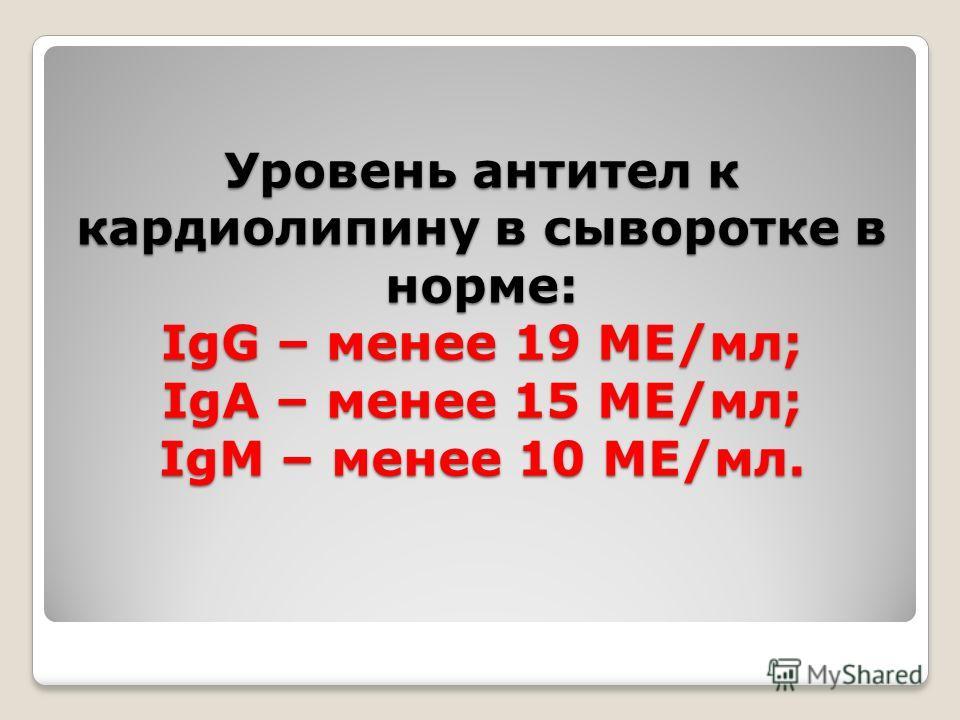 Уровень антител к кардиолипину в сыворотке в норме: IgG – менее 19 МЕ/мл; IgА – менее 15 МЕ/мл; IgМ – менее 10 МЕ/мл.