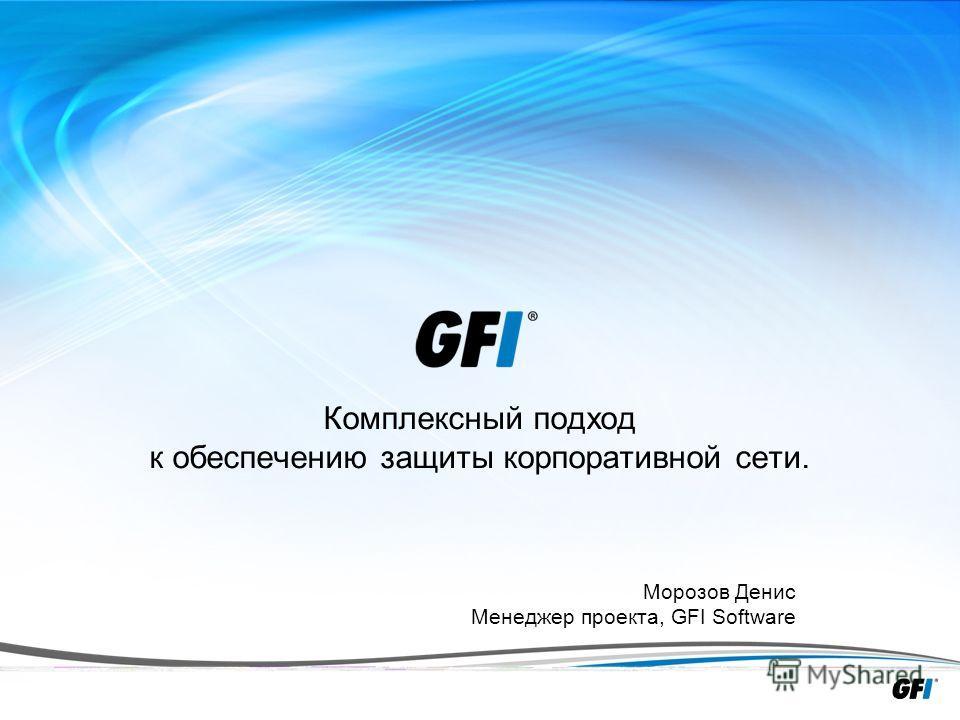 1 Комплексный подход к обеспечению защиты корпоративной сети. Морозов Денис Менеджер проекта, GFI Software