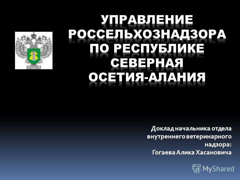 Доклад начальника отдела внутреннего ветеринарного надзора: Гогаева Алика Хасановича