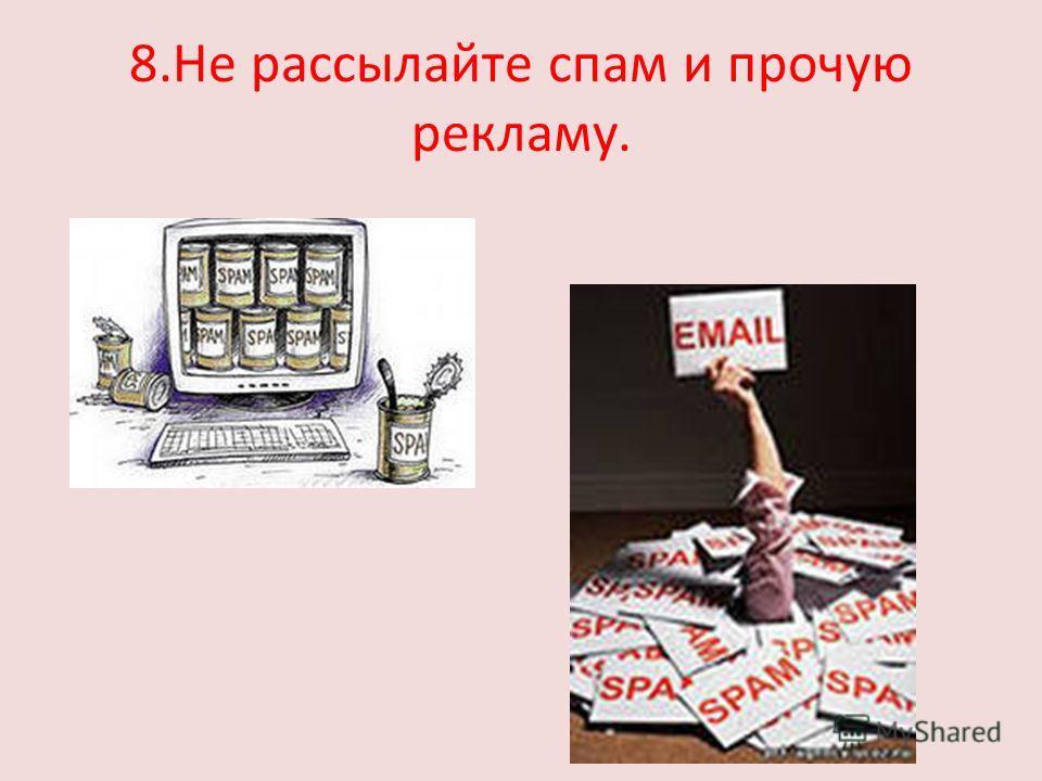 8.Не рассылайте спам и прочую рекламу.