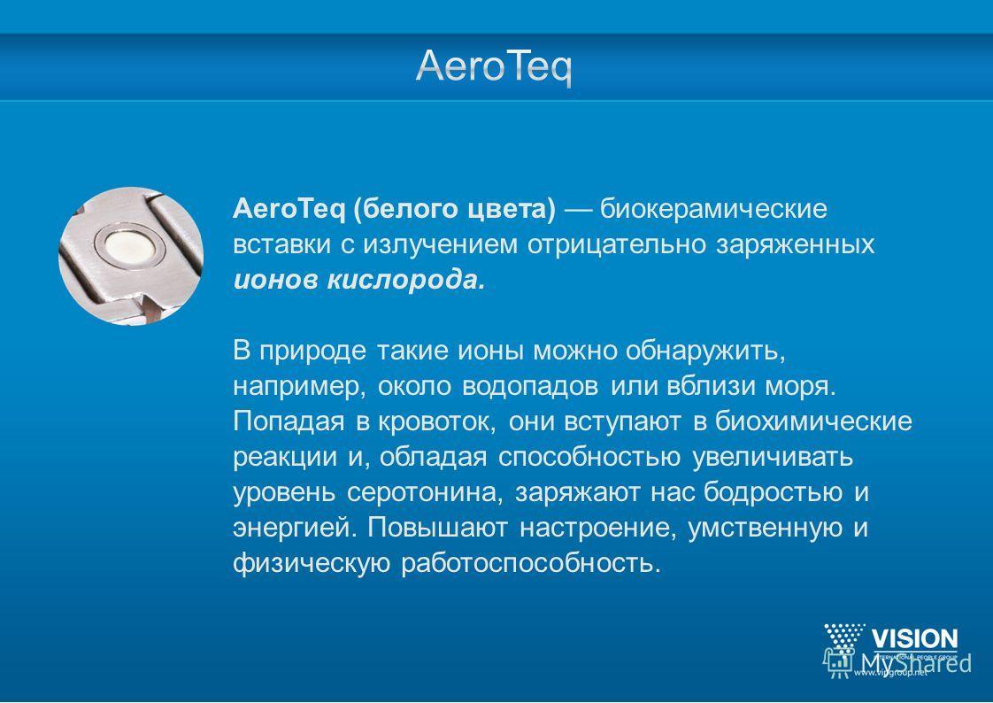 AeroTeq (белого цвета) биокерамические вставки с излучением отрицательно заряженных ионов кислорода. В природе такие ионы можно обнаружить, например, около водопадов или вблизи моря. Попадая в кровоток, они вступают в биохимические реакции и, обладая