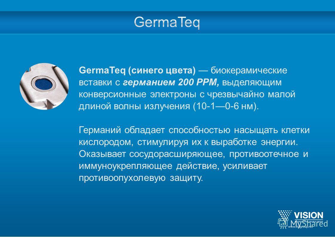 GermaTeq (синего цвета) биокерамические вставки с германием 200 PPM, выделяющим конверсионные электроны с чрезвычайно малой длиной волны излучения (10-10-6 нм). Германий обладает способностью насыщать клетки кислородом, стимулируя их к выработке энер