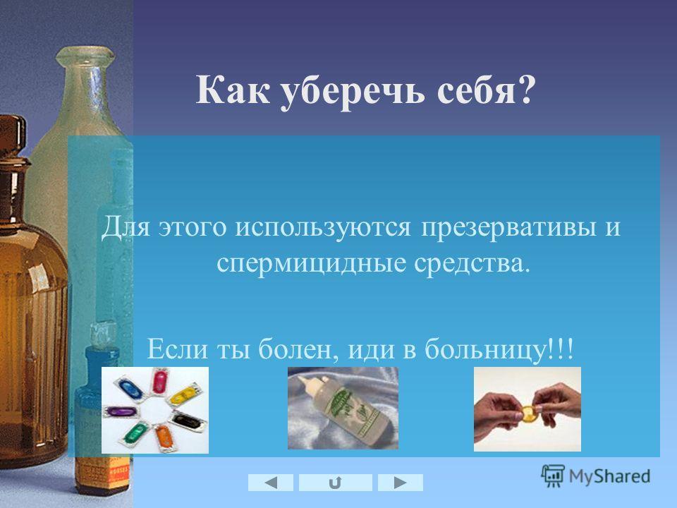Как уберечь себя? Для этого используются презервативы и спермицидные средства. Если ты болен, иди в больницу!!!