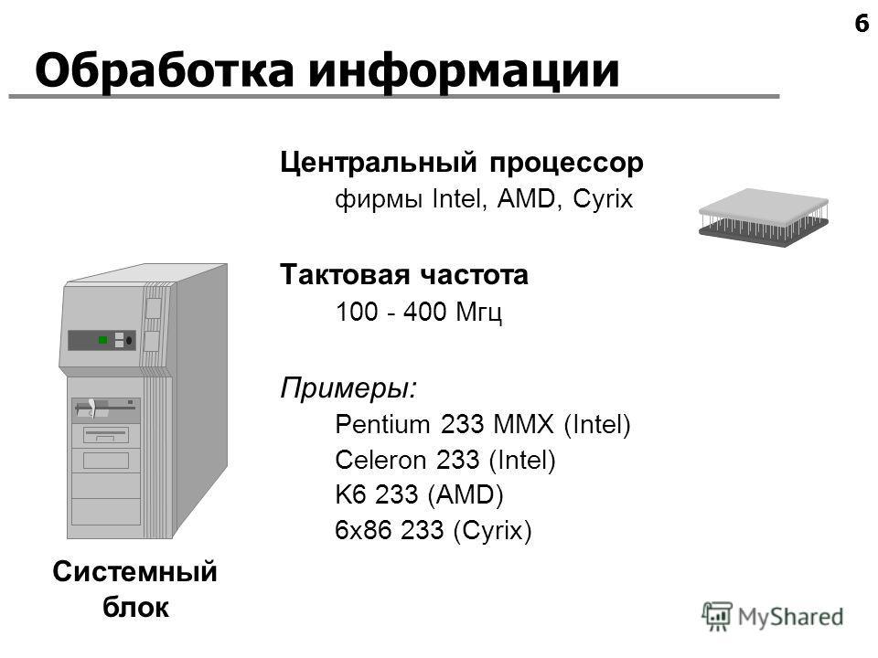 6 Системный блок Обработка информации Центральный процессор фирмы Intel, AMD, Cyrix Тактовая частота 100 - 400 Мгц Примеры: Pentium 233 MMX (Intel) Celeron 233 (Intel) K6 233 (AMD) 6x86 233 (Cyrix)