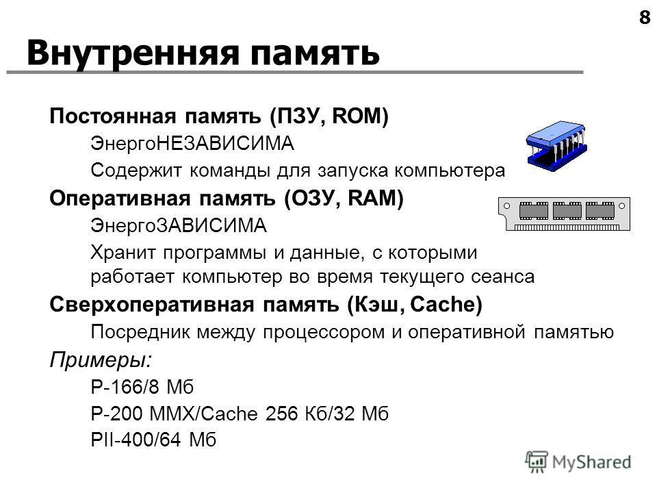 8 Внутренняя память Постоянная память (ПЗУ, ROM) ЭнергоНЕЗАВИСИМА Содержит команды для запуска компьютера Оперативная память (ОЗУ, RAM) ЭнергоЗАВИСИМА Хранит программы и данные, с которыми работает компьютер во время текущего сеанса Сверхоперативная