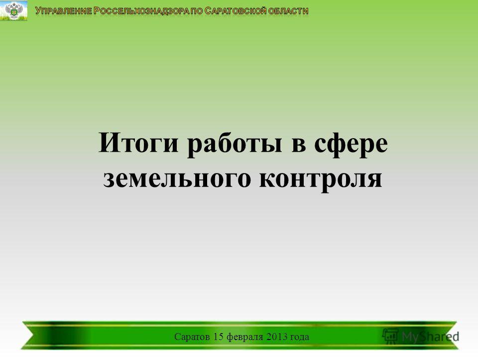 Саратов 15 февраля 2013 года Итоги работы в сфере земельного контроля