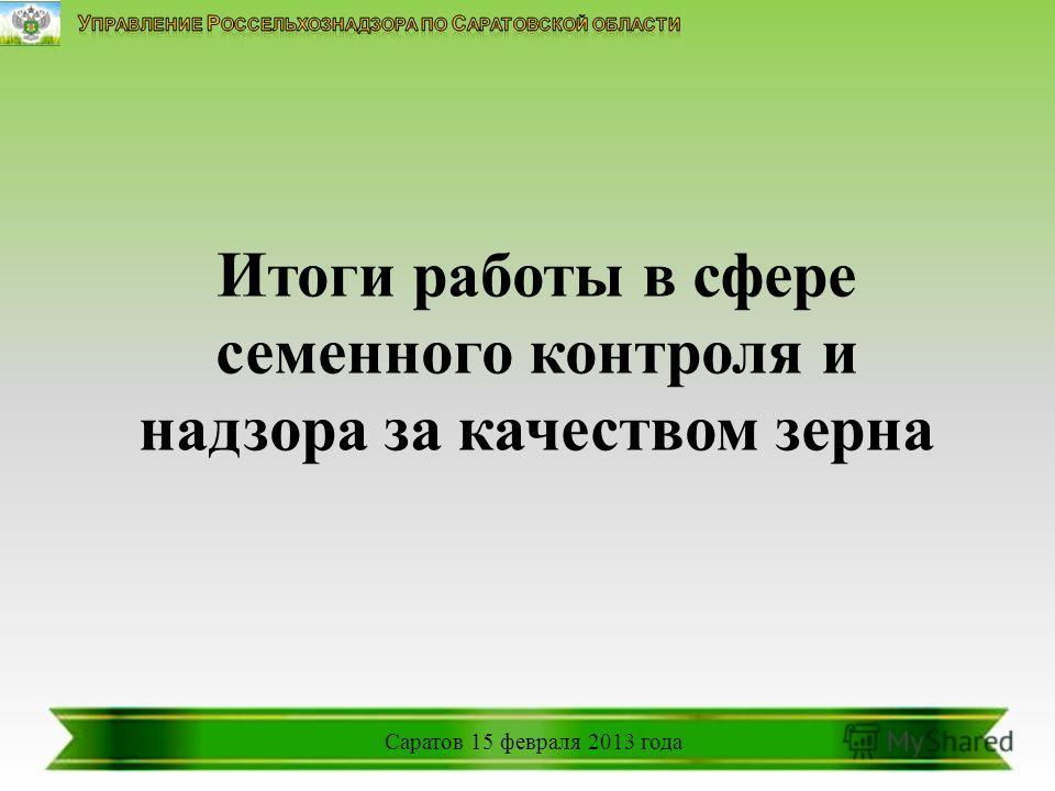 Итоги работы в сфере семенного контроля и надзора за качеством зерна Саратов 15 февраля 2013 года