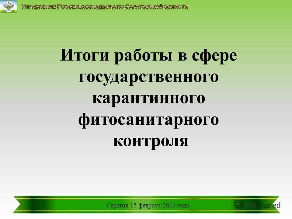 Итоги работы в сфере государственного карантинного фитосанитарного контроля Саратов 15 февраля 2013 года
