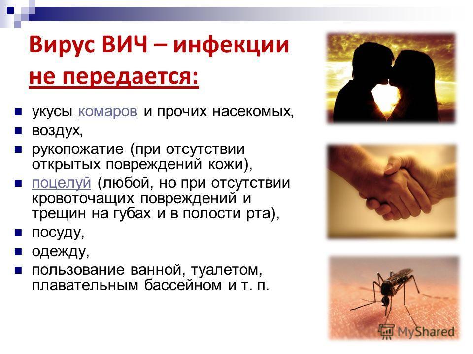 Вирус ВИЧ – инфекции не передается: укусы комаров и прочих насекомых,комаров воздух, рукопожатие (при отсутствии открытых повреждений кожи), поцелуй (любой, но при отсутствии кровоточащих повреждений и трещин на губах и в полости рта), поцелуй посуду