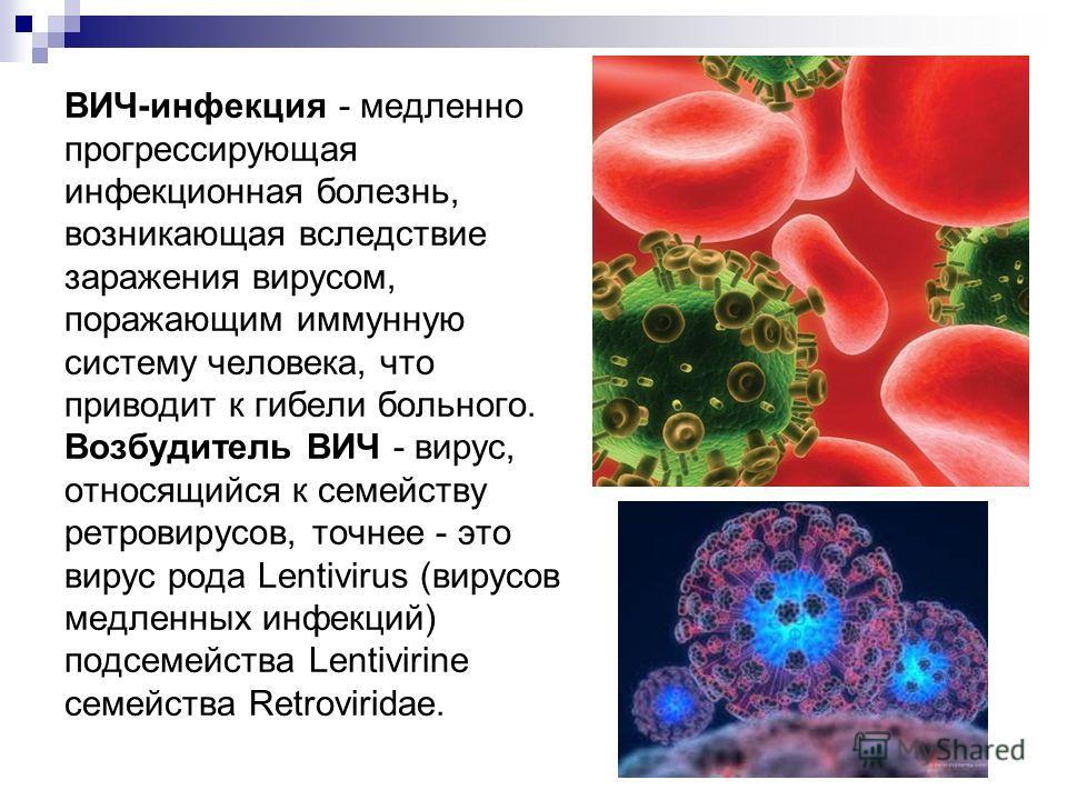ВИЧ-инфекция - медленно прогрессирующая инфекционная болезнь, возникающая вследствие заражения вирусом, поражающим иммунную систему человека, что приводит к гибели больного. Возбудитель ВИЧ - вирус, относящийся к семейству ретровирусов, точнее - это