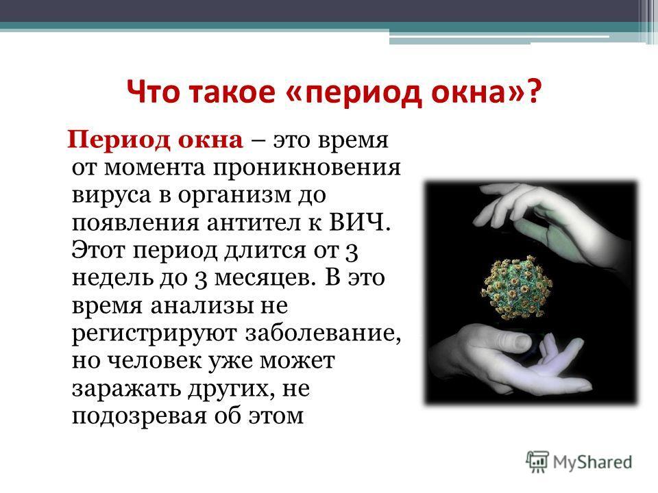 Что такое «период окна»? Период окна – это время от момента проникновения вируса в организм до появления антител к ВИЧ. Этот период длится от 3 недель до 3 месяцев. В это время анализы не регистрируют заболевание, но человек уже может заражать других