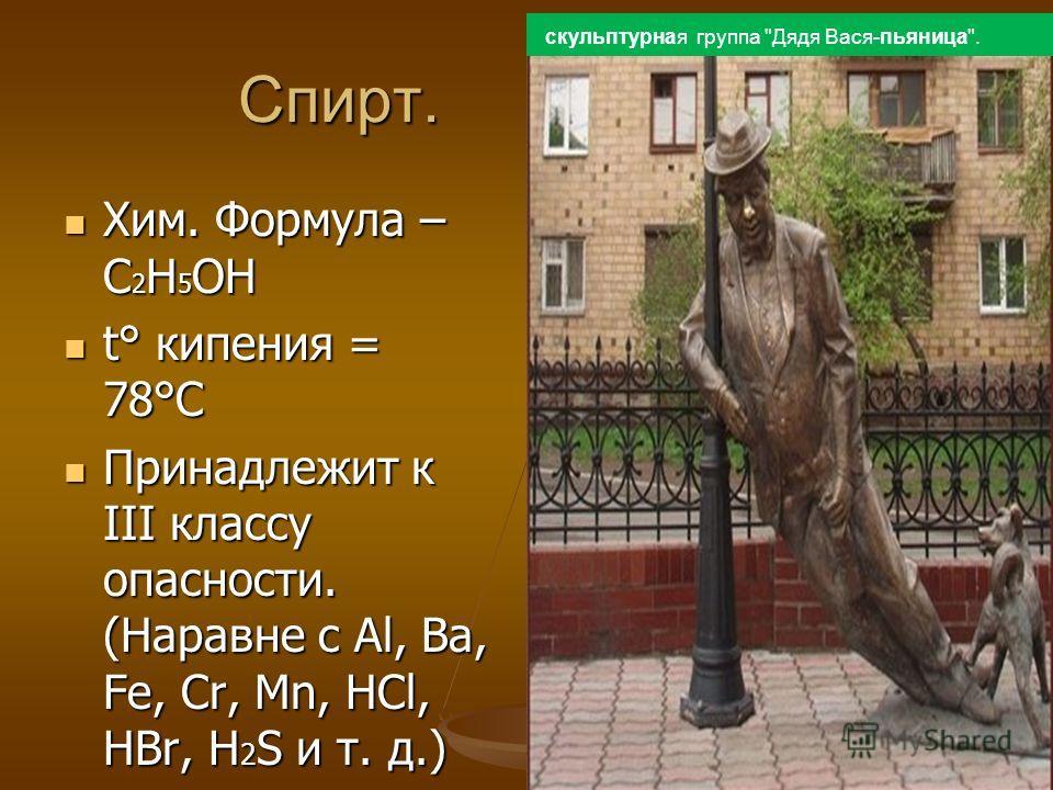 Спирт. Хим. Формула – С 2 Н 5 ОН Хим. Формула – С 2 Н 5 ОН t° кипения = 78°C t° кипения = 78°C Принадлежит к III классу опасности. (Наравне с Al, Ba, Fe, Cr, Mn, НСl, HBr, H 2 S и т. д.) Принадлежит к III классу опасности. (Наравне с Al, Ba, Fe, Cr,