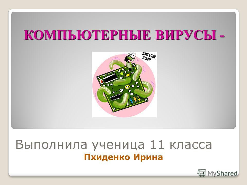 КОМПЬЮТЕРНЫЕ ВИРУСЫ - Выполнила ученица 11 класса Пхиденко Ирина
