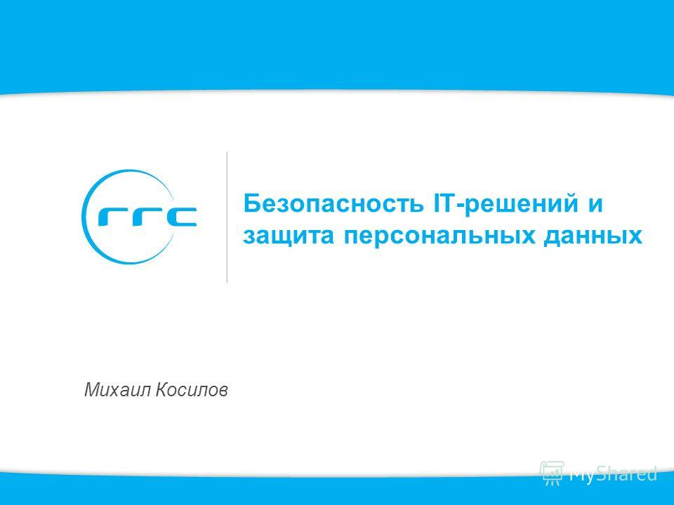 Безопасность IT-решений и защита персональных данных Михаил Косилов