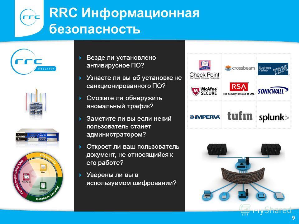 RRC Информационная безопасность 9 Везде ли установлено антивирусное ПО? Узнаете ли вы об установке не санкционированного ПО? Сможете ли обнаружить аномальный трафик? Заметите ли вы если некий пользователь станет администратором? Откроет ли ваш пользо
