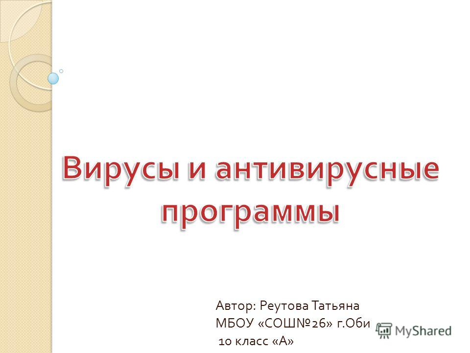 Автор : Реутова Татьяна МБОУ « СОШ 26» г. Оби 10 класс « А »