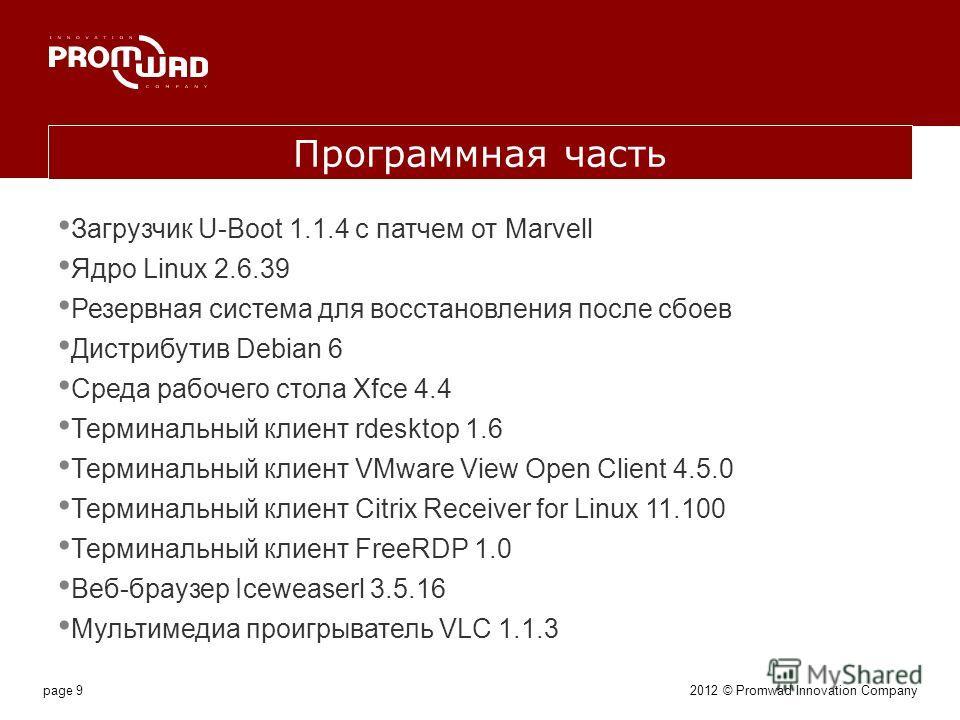 page 9 Программная часть Загрузчик U-Boot 1.1.4 с патчем от Marvell Ядро Linux 2.6.39 Резервная система для восстановления после сбоев Дистрибутив Debian 6 Среда рабочего стола Xfce 4.4 Терминальный клиент rdesktop 1.6 Терминальный клиент VMware View