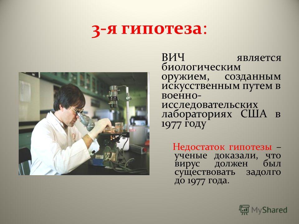 3-я гипотеза: ВИЧ является биологическим оружием, созданным искусственным путем в военно- исследовательских лабораториях США в 1977 году Недостаток гипотезы – ученые доказали, что вирус должен был существовать задолго до 1977 года.