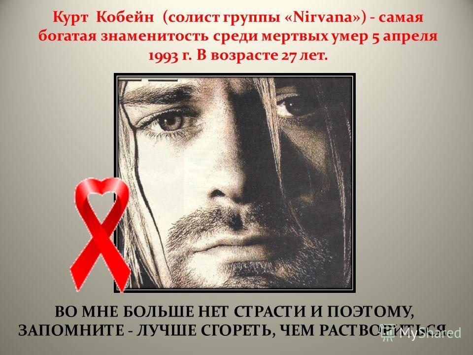 ВО МНЕ БОЛЬШЕ НЕТ СТРАСТИ И ПОЭТОМУ, ЗАПОМНИТЕ - ЛУЧШЕ СГОРЕТЬ, ЧЕМ РАСТВОРИТЬСЯ. Курт Кобейн (солист группы «Nirvana») - самая богатая знаменитость среди мертвых умер 5 апреля 1993 г. В возрасте 27 лет.