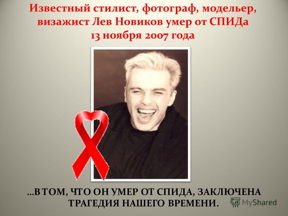 …В ТОМ, ЧТО ОН УМЕР ОТ СПИДА, ЗАКЛЮЧЕНА ТРАГЕДИЯ НАШЕГО ВРЕМЕНИ. Известный стилист, фотограф, модельер, визажист Лев Новиков умер от СПИДа 13 ноября 2007 года