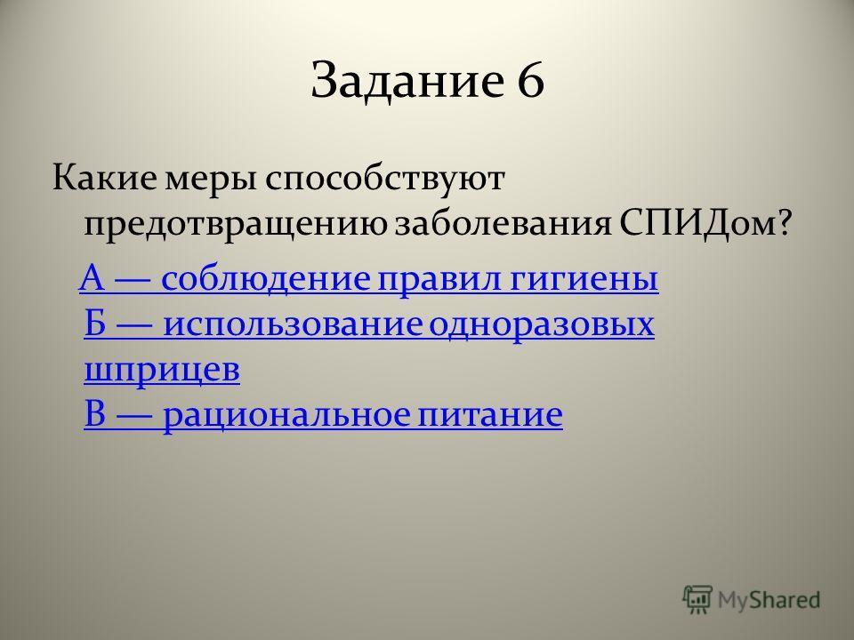 Задание 6 Какие меры способствуют предотвращению заболевания СПИДом? А соблюдение правил гигиены Б использование одноразовых шприцев В рациональное питаниеА соблюдение правил гигиены Б использование одноразовых шприцев В рациональное питание