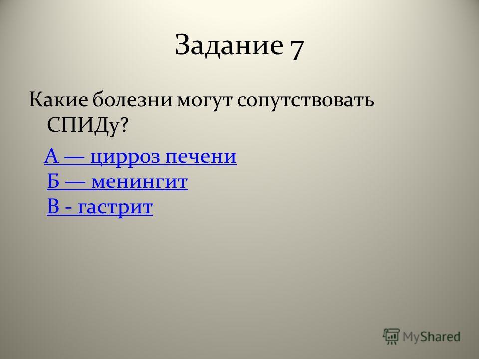 Задание 7 Какие болезни могут сопутствовать СПИДу? А цирроз печени Б менингит В - гастритА цирроз печени Б менингит В - гастрит