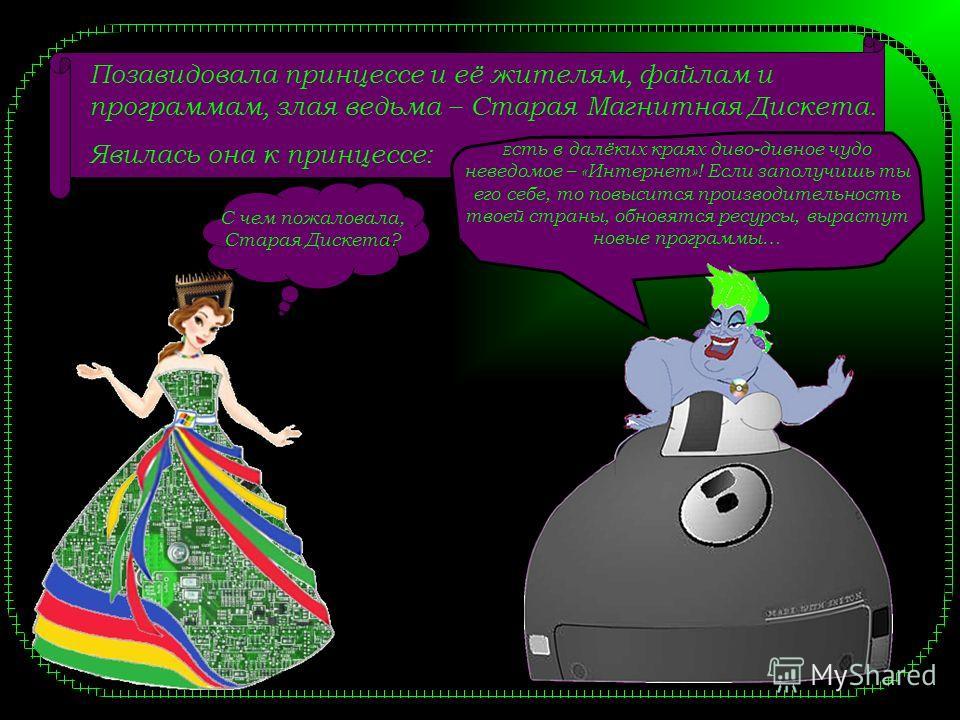 Позавидовала принцессе и её жителям, файлам и программам, злая ведьма – Старая Магнитная Дискета. Явилась она к принцессе: С чем пожаловала, Старая Дискета? Е сть в далёких краях диво-дивное чудо неведомое – «Интернет»! Если заполучишь ты его себе, т
