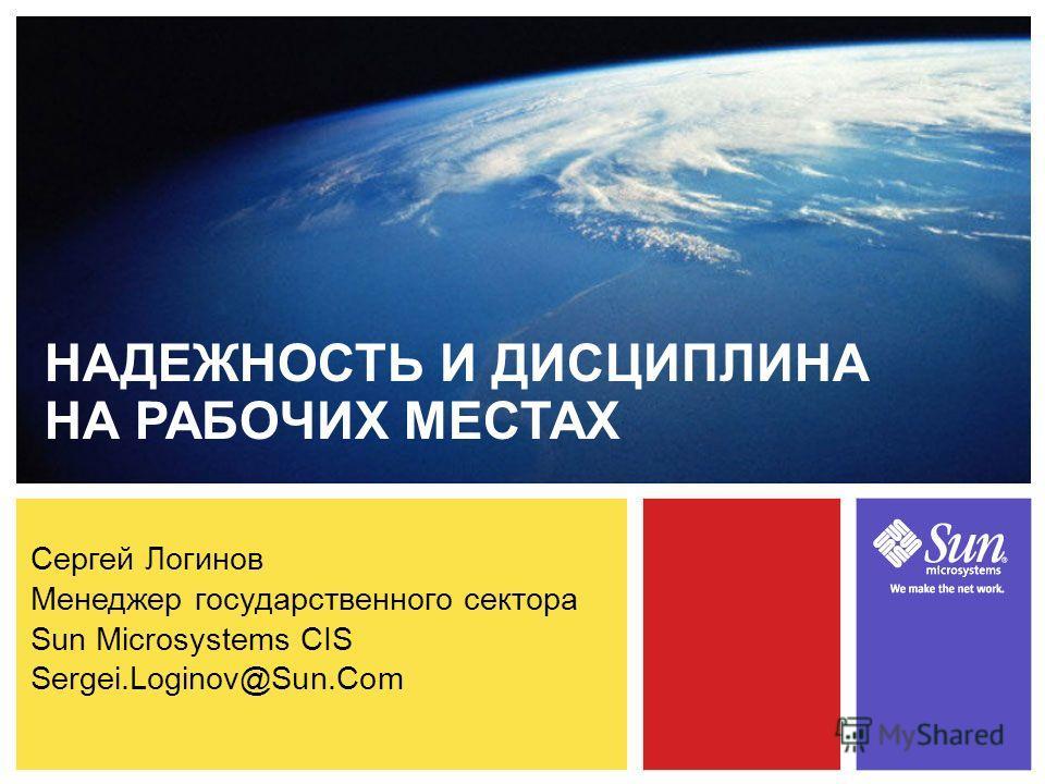 Сергей Логинов Менеджер государственного сектора Sun Microsystems CIS Sergei.Loginov@Sun.Com НАДЕЖНОСТЬ И ДИСЦИПЛИНА НА РАБОЧИХ МЕСТАХ