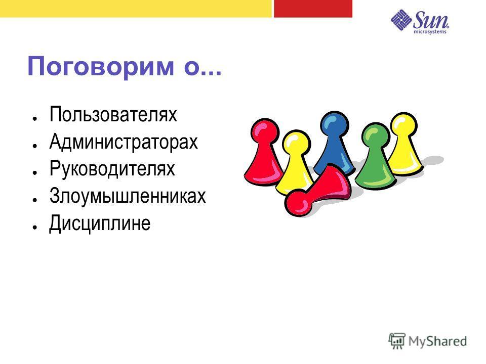 Поговорим о... Пользователях Администраторах Руководителях Злоумышленниках Дисциплине