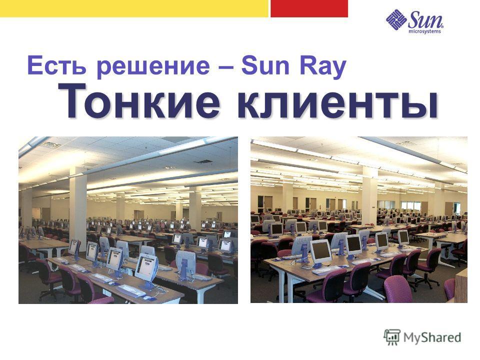Есть решение – Sun Ray Тонкие клиенты