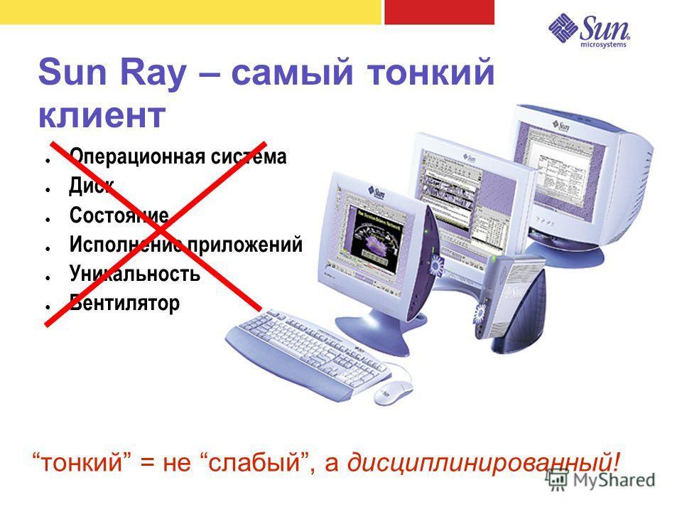 Sun Ray – самый тонкий клиент Операционная система Диск Состояние Исполнение приложений Уникальность Вентилятор тонкий = не слабый, а дисциплинированный!