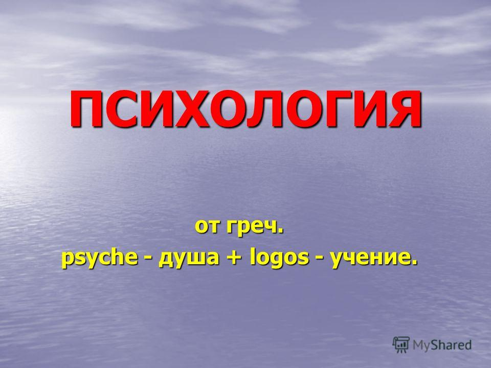 ПСИХОЛОГИЯ от греч. psyche - душа + logos - учение.