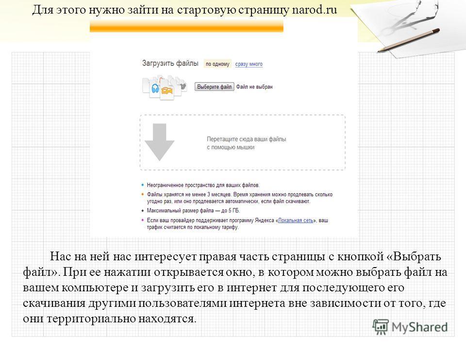 Для этого нужно зайти на стартовую страницу narod.ru Нас на ней нас интересует правая часть страницы с кнопкой «Выбрать файл». При ее нажатии открывается окно, в котором можно выбрать файл на вашем компьютере и загрузить его в интернет для последующе