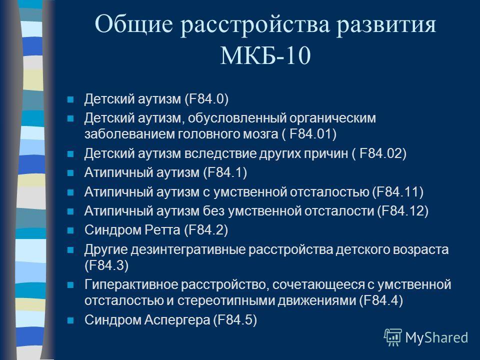 Общие расстройства развития МКБ-10 Детский аутизм (F84.0) Детский аутизм, обусловленный органическим заболеванием головного мозга ( F84.01) Детский аутизм вследствие других причин ( F84.02) Атипичный аутизм (F84.1) Атипичный аутизм с умственной отста