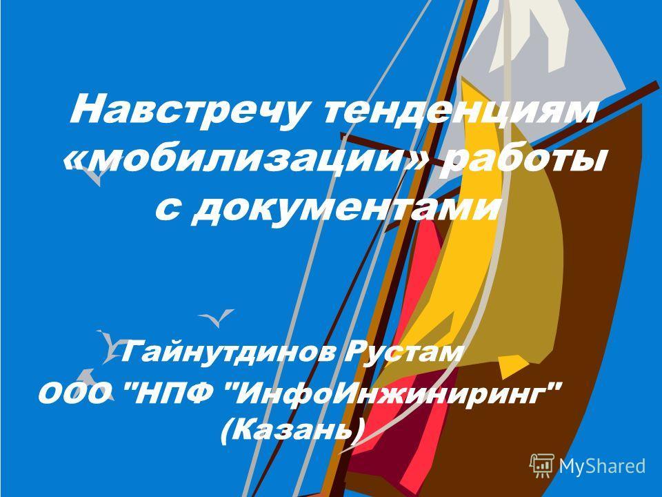 Навстречу тенденциям «мобилизации» работы с документами Гайнутдинов Рустам ООО НПФ ИнфоИнжиниринг (Казань)