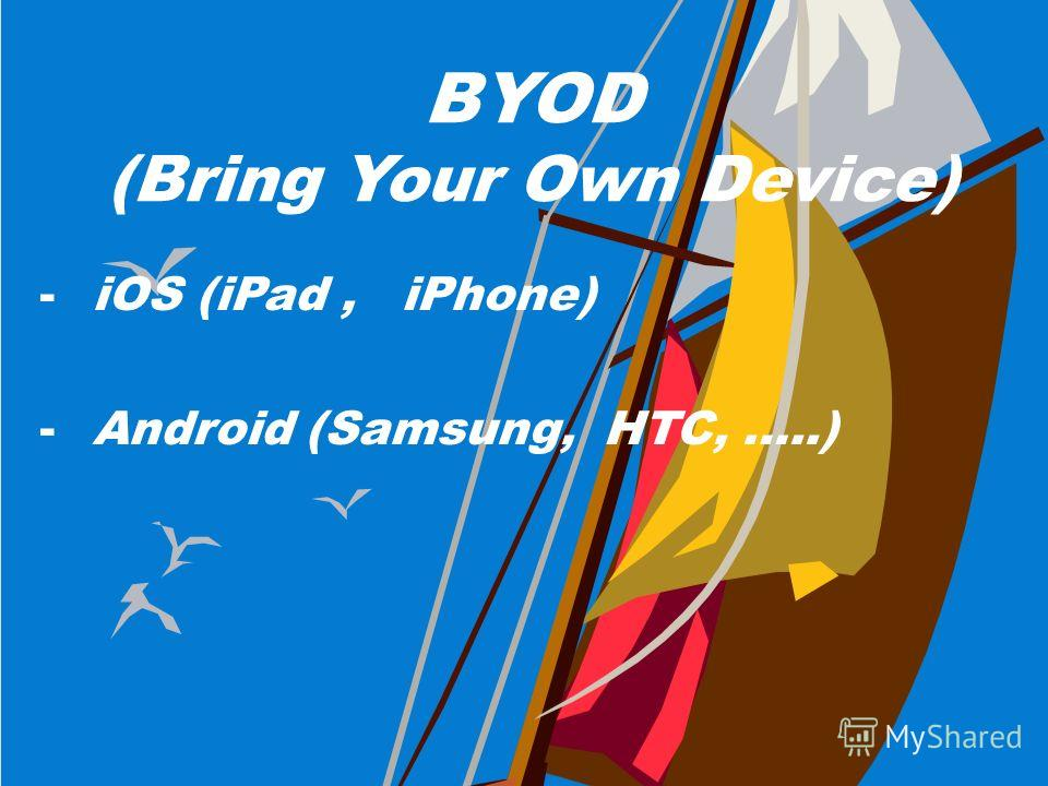 BYOD (Bring Your Own Device) -iOS (iPad, iPhone) -Android (Samsung, HTC, …..)