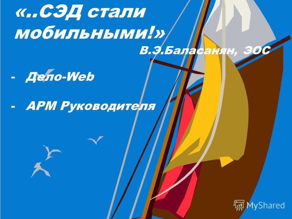 «..СЭД стали мобильными!» В.Э.Баласанян, ЭОС -Дело-Web -АРМ Руководителя
