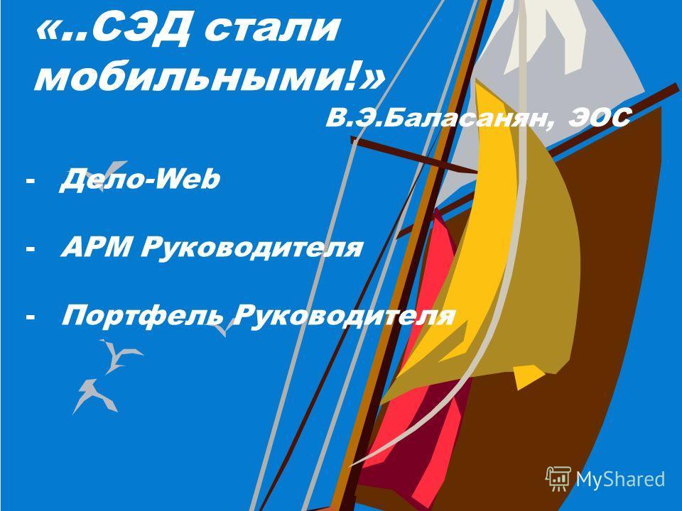 «..СЭД стали мобильными!» В.Э.Баласанян, ЭОС -Дело-Web -АРМ Руководителя -Портфель Руководителя