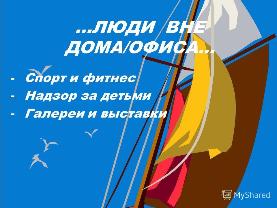 …ЛЮДИ ВНЕ ДОМА/ОФИСА… -Спорт и фитнес -Надзор за детьми -Галереи и выставки