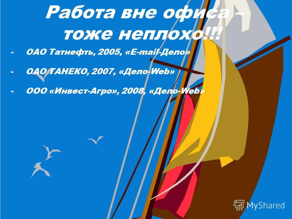 Работа вне офиса – тоже неплохо!!! -ОАО Татнефть, 2005, «E-mail-Дело» -ОАО ТАНЕКО, 2007, «Дело-Web» -ООО «Инвест-Агро», 2008, «Дело-Web»